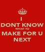 I  DONT KNOW WHAT TO MAKE FOR U NEXT - Personalised Poster A4 size