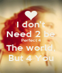 I don't Need 2 be Perfect 4 The world, But 4 You - Personalised Poster A4 size