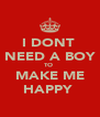 I DONT  NEED A BOY TO  MAKE ME HAPPY  - Personalised Poster A4 size
