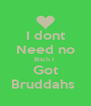 I dont Need no Bitch I  Got Bruddahs  - Personalised Poster A4 size