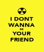 I DONT WANNA BE YOUR FRIEND - Personalised Poster A4 size
