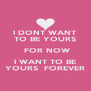 I DONT WANT TO BE YOURS  FOR NOW I WANT TO BE YOURS  FOREVER - Personalised Poster A4 size