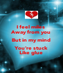 I feel miles  Away from you But in my mind You're stuck Like glue - Personalised Poster A4 size