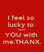 I feel so  lucky to  have  YOU with  me.THANX. - Personalised Poster A4 size