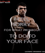 I FEEL  SORRY  FOR WHAT I'M ABOUT TO DO TO YOUR FACE - Personalised Poster A4 size