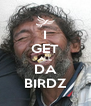 I GET ALL DA BIRDZ - Personalised Poster A4 size