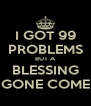 I GOT 99 PROBLEMS BUT A BLESSING GONE COME - Personalised Poster A4 size