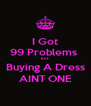 I Got 99 Problems  but Buying A Dress AINT ONE - Personalised Poster A4 size