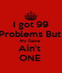 I got 99 Problems But  My Game  Ain't  ONE  - Personalised Poster A4 size