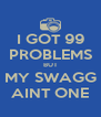I GOT 99 PROBLEMS BUT MY SWAGG AINT ONE - Personalised Poster A4 size