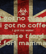 i got no sugar i got no coffe i got no water praise t lord for 2 for1 mamma mia - Personalised Poster A4 size