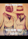 I HAD A FRIEND ONCE HER NAME WAS EVA!!!!! - Personalised Poster A4 size