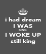i had dream I WAS KING I WOKE UP still king - Personalised Poster A4 size