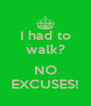 I had to walk?  NO EXCUSES! - Personalised Poster A4 size