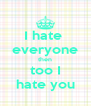 I hate  everyone then too I hate you - Personalised Poster A4 size