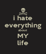 i hate everything about  MY life - Personalised Poster A4 size