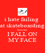 i hate failing  at skateboarding beacuse I FALL ON MY FACE - Personalised Poster A4 size