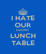 I HATE OUR LOONY LUNCH TABLE - Personalised Poster A4 size