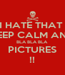 I HATE THAT  KEEP CALM AND BLA BLA BLA  PICTURES !! - Personalised Poster A4 size