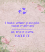 I hate when people  take memes and then post the content  as their own.  HATE IT - Personalised Poster A4 size