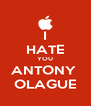 I HATE YOU ANTONY  OLAGUE - Personalised Poster A4 size