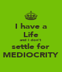 I have a Life and I don't settle for MEDIOCRITY - Personalised Poster A4 size