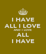 I HAVE ALL I LOVE AND I LOVE ALL I HAVE - Personalised Poster A4 size