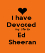 I have  Devoted  my life to Ed  Sheeran - Personalised Poster A4 size