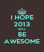 I HOPE 2013 WILL BE AWESOME - Personalised Poster A4 size