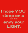 I hope YOU  sleep on a  star that  envy your LIGHT. - Personalised Poster A4 size