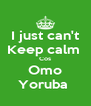I just can't Keep calm  Cos Omo Yoruba  - Personalised Poster A4 size