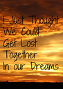 I Just Thought We Could Get Lost  Together In our Dreams - Personalised Poster A4 size
