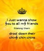 I Just wanna show you to all my friends Making them  drool down their  chiny chin chins - Personalised Poster A4 size