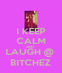I KEEP CALM AND  LAUGH @  BITCHEZ - Personalised Poster A4 size