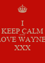 I KEEP CALM AND LOVE WAYNE    XXX   - Personalised Poster A4 size