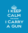 I KEEP CALM   because   I CARRY  A GUN - Personalised Poster A4 size