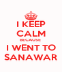 I KEEP CALM BECAUSE  I WENT TO SANAWAR - Personalised Poster A4 size
