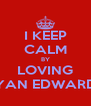 I KEEP CALM BY LOVING RYAN EDWARDS - Personalised Poster A4 size