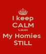 I keep CALM Caues My Homies  STILL - Personalised Poster A4 size