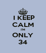 I KEEP CALM I'M ONLY 34 - Personalised Poster A4 size