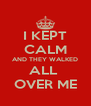 I KEPT CALM AND THEY WALKED ALL  OVER ME - Personalised Poster A4 size