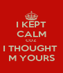 I KEPT CALM COZ I THOUGHT  M YOURS - Personalised Poster A4 size