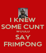 I KNEW SOME CUNT WOULD SAY FRIMPONG - Personalised Poster A4 size