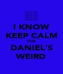 I KNOW KEEP CALM COS DANIEL'S WEIRD - Personalised Poster A4 size