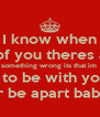 I know when i think of you theres always  something wrong its that im  not with you to be with your life alone  never be apart babe xxx - Personalised Poster A4 size