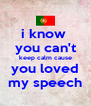 i know  you can't keep calm cause you loved my speech - Personalised Poster A4 size