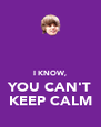I KNOW, YOU CAN'T KEEP CALM - Personalised Poster A4 size