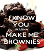 I KNOW YOU  WANNA MAKE ME BROWNIES - Personalised Poster A4 size