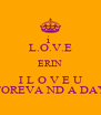 i  L.O.V.E ERIN I L O V E U FOREVA ND A DAY - Personalised Poster A4 size