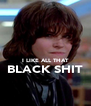 I LIKE ALL THAT BLACK SHIT  - Personalised Poster A4 size